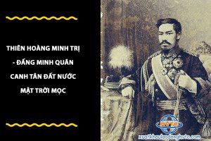 Thiên Hoàng Minh Trị – đấng minh quân canh tân đất nước Nhật Bản